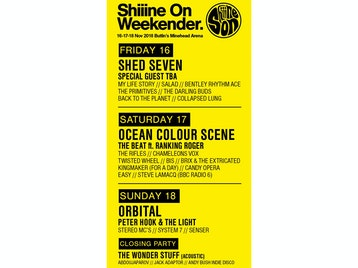 Shiiine On Weekender: Shed Seven, My Life Story, Salad, Bentley Rhythm Ace, The Primitives, The Darling Buds, Back To The Planet, Collapsed Lung, Ocean Colour Scene, The Beat, The Rifles, ChameleonsVox, Twisted Wheel, BIS, Brix & The Extricated, Kingmaker, Candy Opera, Easy, Steve Lamacq, Orbital, Peter Hook, Stereo MCs, System 7, Senser, Adam Ficek (Babyshambles), Altern-8, Anna Neale, Awesome 3, Blue Orchids, Bradford, Columbia, Dark Actors, Déjà Vega, Detroit Social Club, Gaz Whelan, Helen Love, The Keepers, The Len Price 3, Mel Brown, Oskar's Drum, Psyence, The Radio Set, Secret Shine, The Train Set, Trambeat, Uke2, R.E.M. by Stipe - The Definitive Tribute, Hey Pixies, The National Anthems, Steve Lamacq, Keith Mullin (The Farm), Simone Marie (Primal Scream), Kieran Webster (The View), Mark Archer, Dave Booth, Daz (800 State), Jon Sutcliffe (DJ Set), Jon Ridgard, Keith Parker, Spinout Revue, DJ Jonny Red, Indie Billy, Dads Do Disco, Phil Smith, Tam Coyle, Shaun Keaveny, The Wonder Stuff, Abdoujaparov, Jack Adaptor, Andy Bush Indie Disco picture